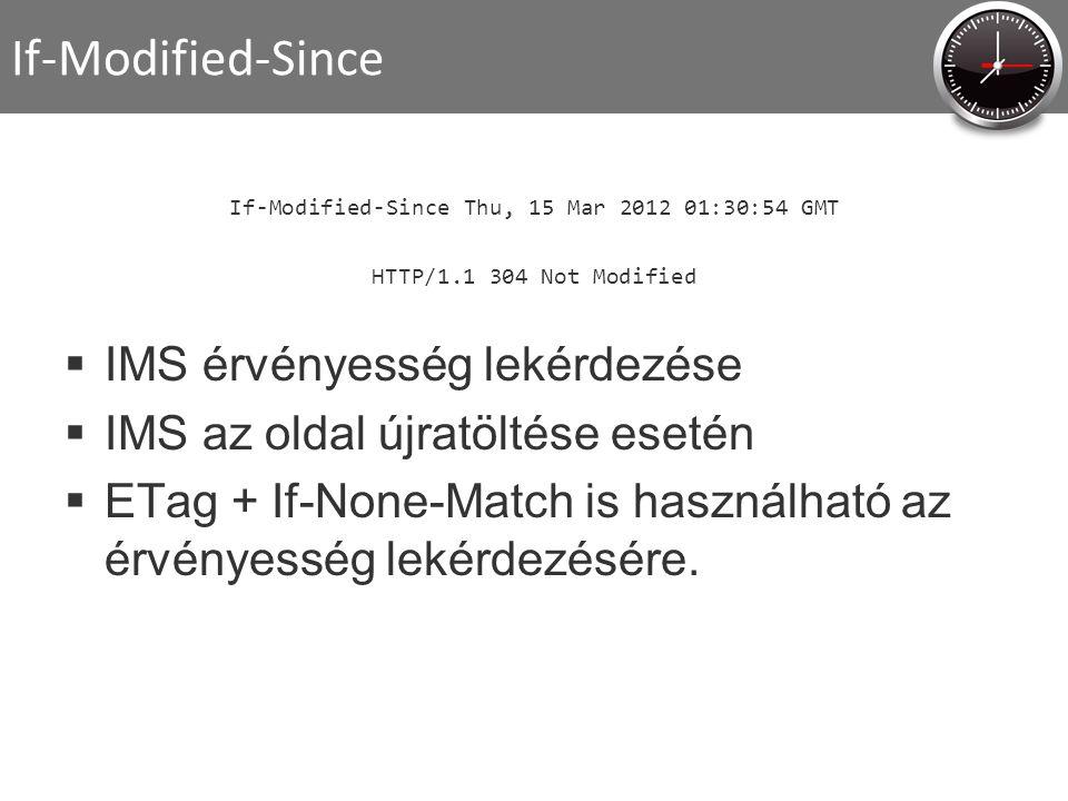 If-Modified-Since If-Modified-Since Thu, 15 Mar 2012 01:30:54 GMT HTTP/1.1 304 Not Modified  IMS érvényesség lekérdezése  IMS az oldal újratöltése esetén  ETag + If-None-Match is használható az érvényesség lekérdezésére.