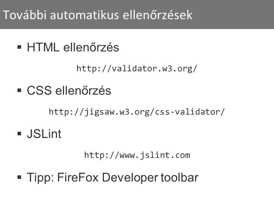 További automatikus ellenőrzések  HTML ellenőrzés http://validator.w3.org/  CSS ellenőrzés http://jigsaw.w3.org/css-validator/  JSLint http://www.jslint.com  Tipp: FireFox Developer toolbar