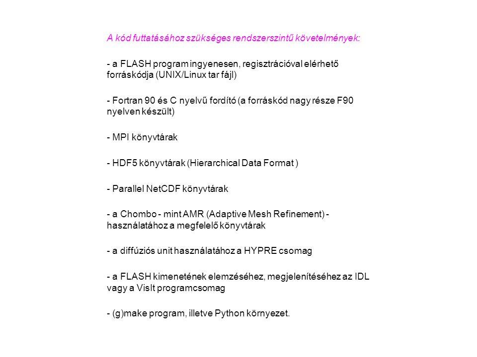 A kód futtatásához szükséges rendszerszintű követelmények: - a FLASH program ingyenesen, regisztrációval elérhető forráskódja (UNIX/Linux tar fájl) - Fortran 90 és C nyelvű fordító (a forráskód nagy része F90 nyelven készült) - MPI könyvtárak - HDF5 könyvtárak (Hierarchical Data Format ) - Parallel NetCDF könyvtárak - a Chombo - mint AMR (Adaptive Mesh Refinement) - használatához a megfelelő könyvtárak - a diffúziós unit használatához a HYPRE csomag - a FLASH kimenetének elemzéséhez, megjelenítéséhez az IDL vagy a VisIt programcsomag - (g)make program, illetve Python környezet.