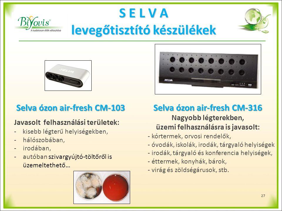 S E L V A levegőtisztító készülékek Selva ózon air-fresh CM-103 Javasolt felhasználási területek: - kisebb légterű helyiségekben, -hálószobában, -irodában, -autóban szivargyújtó-töltőről is üzemeltethető… Selva ózon air-fresh CM-316 Nagyobb légterekben, üzemi felhasználásra is javasolt: - kórtermek, orvosi rendelők, - óvodák, iskolák, irodák, tárgyaló helyiségek - irodák, tárgyaló és konferencia helyiségek, - éttermek, konyhák, bárok, - virág és zöldségárusok, stb.