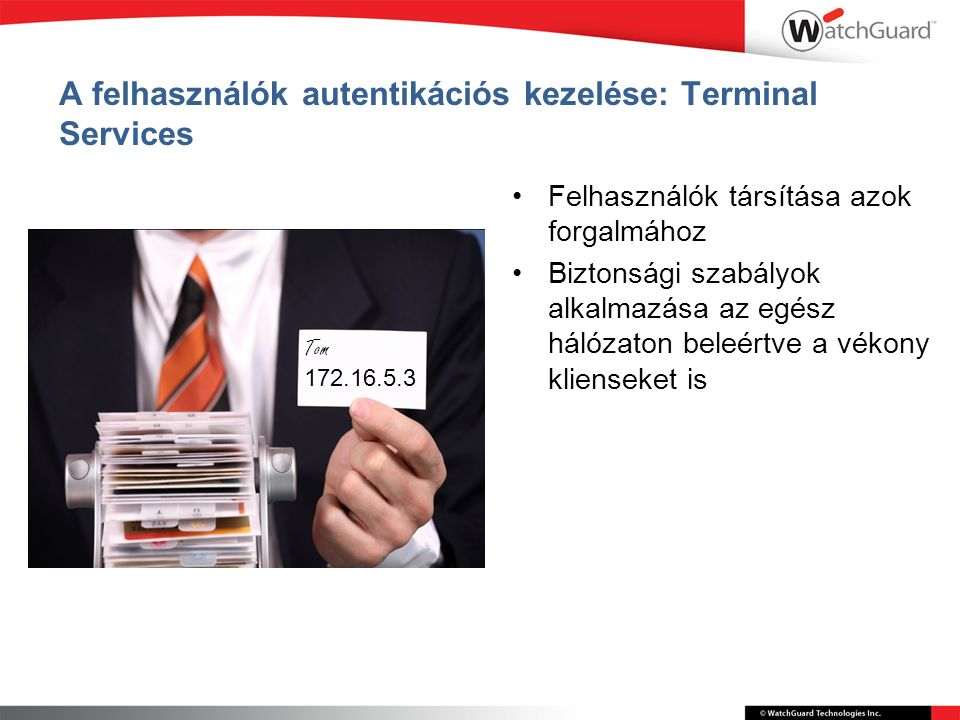 A felhasználók autentikációs kezelése: Terminal Services Felhasználók társítása azok forgalmához Biztonsági szabályok alkalmazása az egész hálózaton beleértve a vékony klienseket is Tom 172.16.5.3