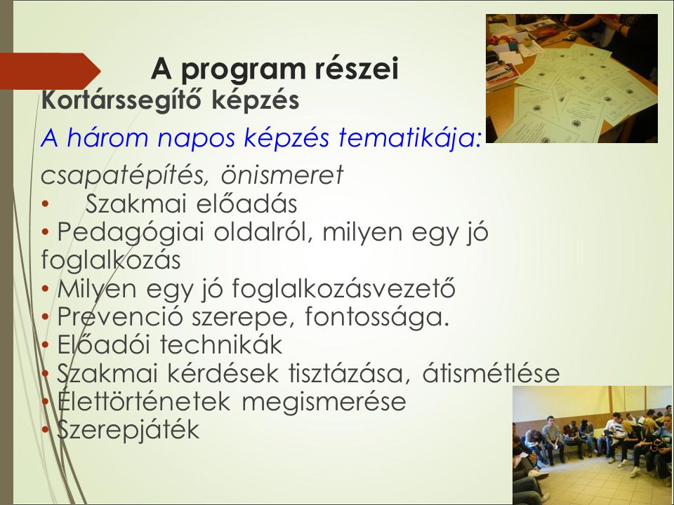 A program részei Kortárssegítő képzés A három napos képzés tematikája: csapatépítés, önismeret Szakmai előadás Pedagógiai oldalról, milyen egy jó foglalkozás Milyen egy jó foglalkozásvezető Prevenció szerepe, fontossága.