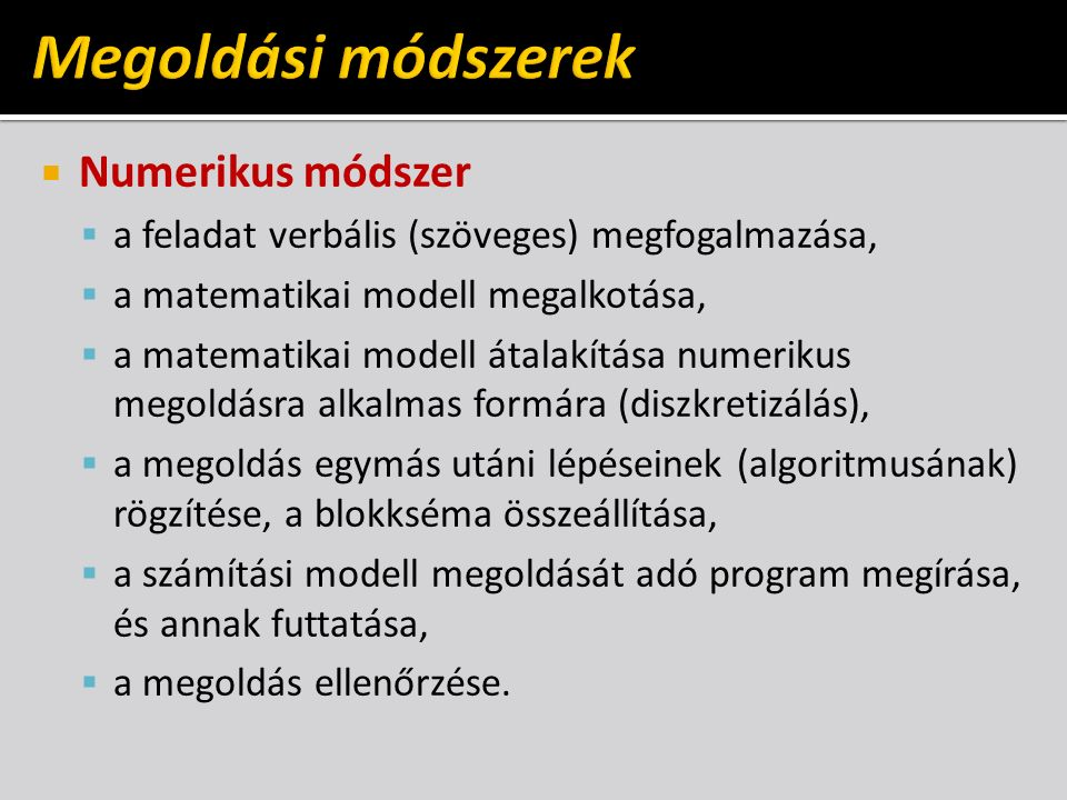  Numerikus módszer  a feladat verbális (szöveges) megfogalmazása,  a matematikai modell megalkotása,  a matematikai modell átalakítása numerikus megoldásra alkalmas formára (diszkretizálás),  a megoldás egymás utáni lépéseinek (algoritmusának) rögzítése, a blokkséma összeállítása,  a számítási modell megoldását adó program megírása, és annak futtatása,  a megoldás ellenőrzése.