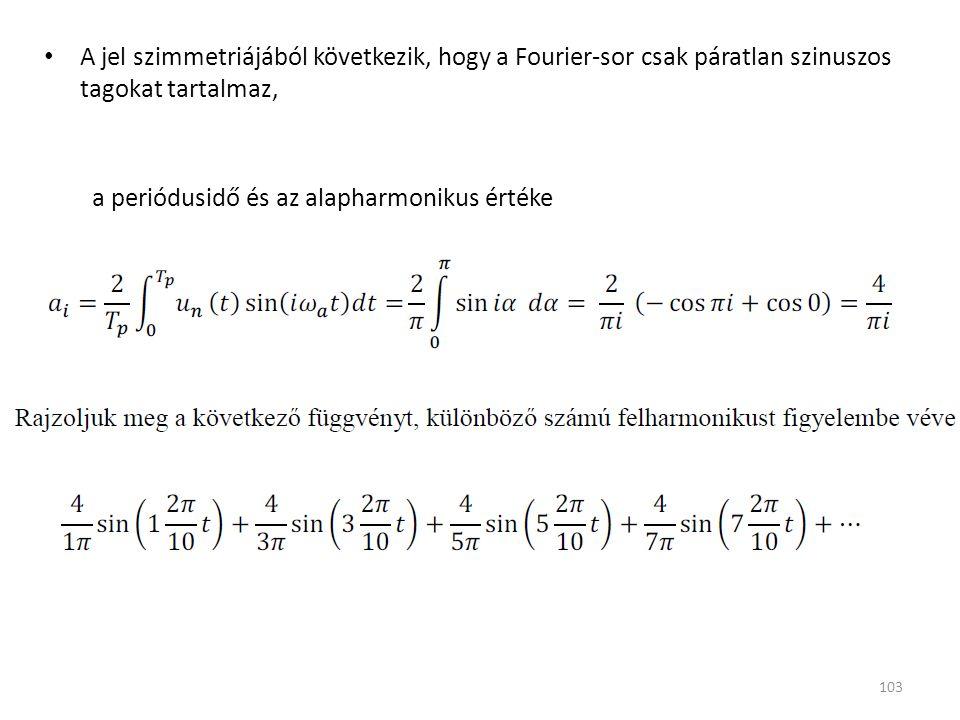 A jel szimmetriájából következik, hogy a Fourier-sor csak páratlan szinuszos tagokat tartalmaz, a periódusidő és az alapharmonikus értéke 103