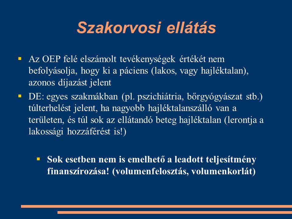 Szakorvosi ellátás  Az OEP felé elszámolt tevékenységek értékét nem befolyásolja, hogy ki a páciens (lakos, vagy hajléktalan), azonos díjazást jelent  DE: egyes szakmákban (pl.