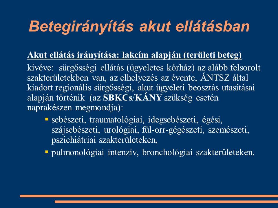 Betegirányítás akut ellátásban Akut ellátás irányítása: lakcím alapján (területi beteg) kivéve: sürgősségi ellátás (ügyeletes kórház) az alább felsorolt szakterületekben van, az elhelyezés az évente, ÁNTSZ által kiadott regionális sürgősségi, akut ügyeleti beosztás utasításai alapján történik (az SBKCs/KÁNY szükség esetén naprakészen megmondja):  sebészeti, traumatológiai, idegsebészeti, égési, szájsebészeti, urológiai, fül-orr-gégészeti, szemészeti, pszichiátriai szakterületeken,  pulmonológiai intenzív, bronchológiai szakterületeken.