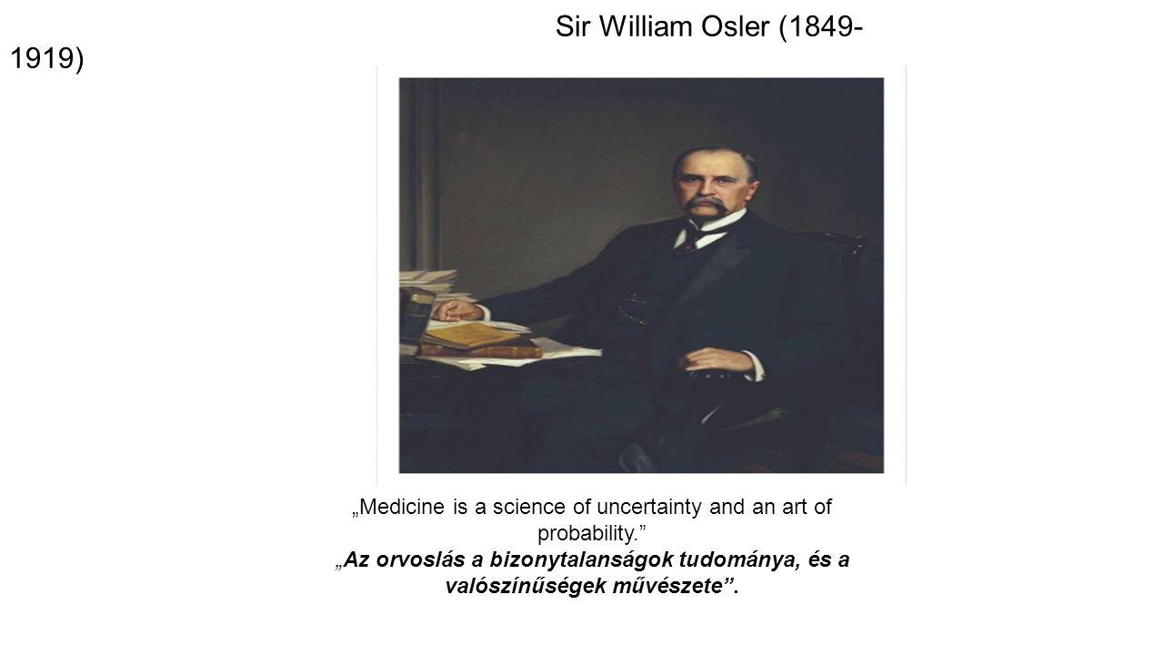 """Sir William Osler (1849- 1919) """"Medicine is a science of uncertainty and an art of probability."""" """"Az orvoslás a bizonytalanságok tudománya, és a valós"""
