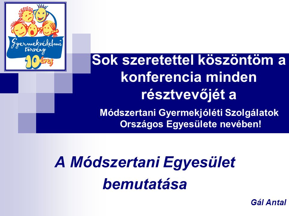 Sok szeretettel köszöntöm a konferencia minden résztvevőjét a A Módszertani Egyesület bemutatása Gál Antal Módszertani Gyermekjóléti Szolgálatok Országos Egyesülete nevében!