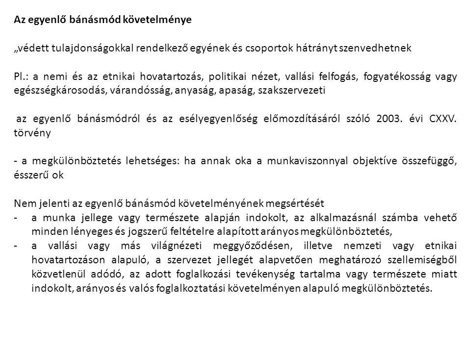 """Az egyenlő bánásmód követelménye """"védett tulajdonságokkal rendelkező egyének és csoportok hátrányt szenvedhetnek Pl.: a nemi és az etnikai hovatartozás, politikai nézet, vallási felfogás, fogyatékosság vagy egészségkárosodás, várandósság, anyaság, apaság, szakszervezeti az egyenlő bánásmódról és az esélyegyenlőség előmozdításáról szóló 2003."""