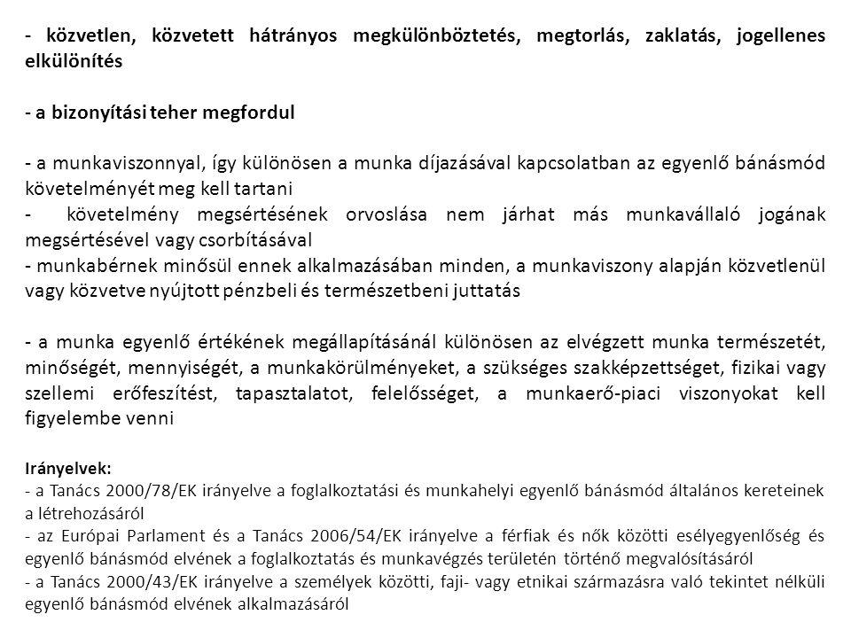 - közvetlen, közvetett hátrányos megkülönböztetés, megtorlás, zaklatás, jogellenes elkülönítés - a bizonyítási teher megfordul - a munkaviszonnyal, így különösen a munka díjazásával kapcsolatban az egyenlő bánásmód követelményét meg kell tartani - követelmény megsértésének orvoslása nem járhat más munkavállaló jogának megsértésével vagy csorbításával - munkabérnek minősül ennek alkalmazásában minden, a munkaviszony alapján közvetlenül vagy közvetve nyújtott pénzbeli és természetbeni juttatás - a munka egyenlő értékének megállapításánál különösen az elvégzett munka természetét, minőségét, mennyiségét, a munkakörülményeket, a szükséges szakképzettséget, fizikai vagy szellemi erőfeszítést, tapasztalatot, felelősséget, a munkaerő-piaci viszonyokat kell figyelembe venni Irányelvek: - a Tanács 2000/78/EK irányelve a foglalkoztatási és munkahelyi egyenlő bánásmód általános kereteinek a létrehozásáról - az Európai Parlament és a Tanács 2006/54/EK irányelve a férfiak és nők közötti esélyegyenlőség és egyenlő bánásmód elvének a foglalkoztatás és munkavégzés területén történő megvalósításáról - a Tanács 2000/43/EK irányelve a személyek közötti, faji- vagy etnikai származásra való tekintet nélküli egyenlő bánásmód elvének alkalmazásáról
