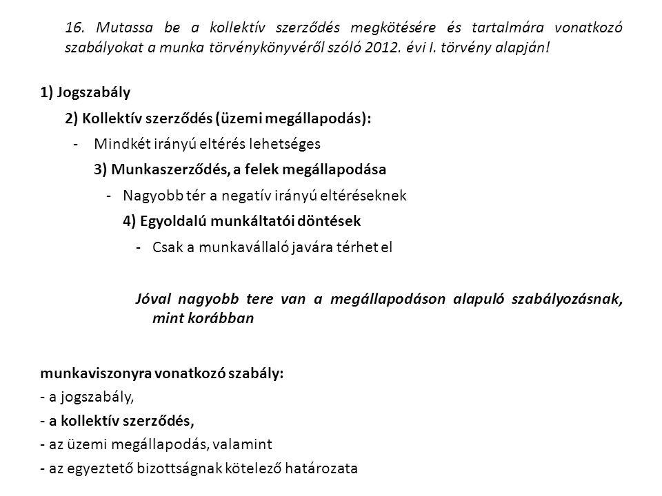 16. Mutassa be a kollektív szerződés megkötésére és tartalmára vonatkozó szabályokat a munka törvénykönyvéről szóló 2012. évi I. törvény alapján! 1) J