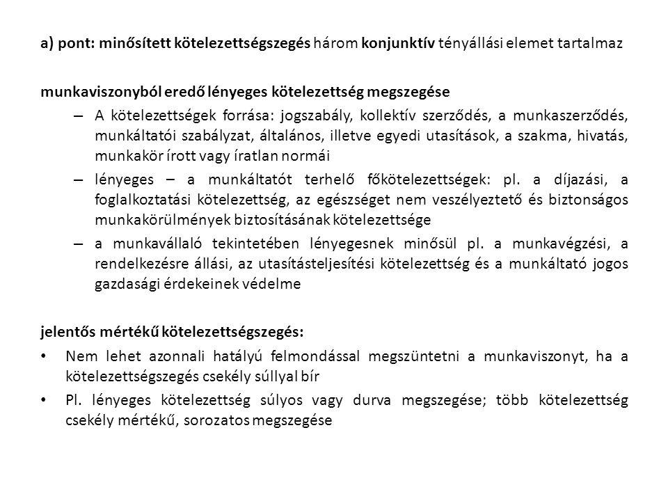 a) pont: minősített kötelezettségszegés három konjunktív tényállási elemet tartalmaz munkaviszonyból eredő lényeges kötelezettség megszegése – A kötelezettségek forrása: jogszabály, kollektív szerződés, a munkaszerződés, munkáltatói szabályzat, általános, illetve egyedi utasítások, a szakma, hivatás, munkakör írott vagy íratlan normái – lényeges – a munkáltatót terhelő főkötelezettségek: pl.