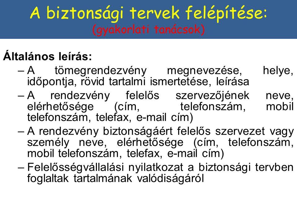 Általános leírás: –A tömegrendezvény megnevezése, helye, időpontja, rövid tartalmi ismertetése, leírása –A rendezvény felelős szervezőjének neve, elérhetősége (cím, telefonszám, mobil telefonszám, telefax, e-mail cím) –A rendezvény biztonságáért felelős szervezet vagy személy neve, elérhetősége (cím, telefonszám, mobil telefonszám, telefax, e-mail cím) –Felelősségvállalási nyilatkozat a biztonsági tervben foglaltak tartalmának valódiságáról A biztonsági tervek felépítése: (gyakorlati tanácsok)