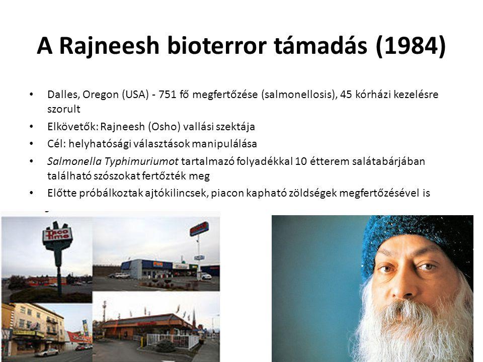 A Rajneesh bioterror támadás (1984) Dalles, Oregon (USA) - 751 fő megfertőzése (salmonellosis), 45 kórházi kezelésre szorult Elkövetők: Rajneesh (Osho) vallási szektája Cél: helyhatósági választások manipulálása Salmonella Typhimuriumot tartalmazó folyadékkal 10 étterem salátabárjában található szószokat fertőzték meg Előtte próbálkoztak ajtókilincsek, piacon kapható zöldségek megfertőzésével is