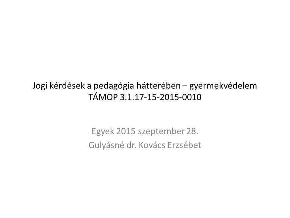 Jogi kérdések a pedagógia hátterében – gyermekvédelem TÁMOP 3.1.17-15-2015-0010 Egyek 2015 szeptember 28.