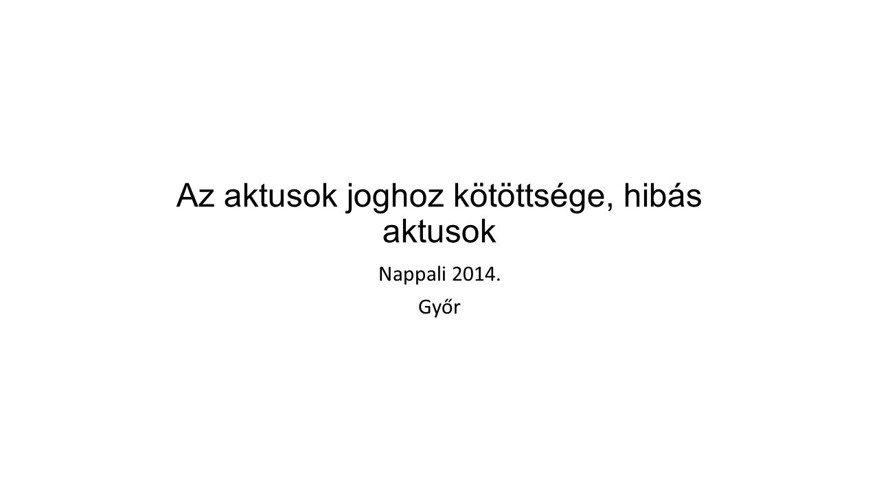 Az aktusok joghoz kötöttsége, hibás aktusok Nappali 2014. Győr