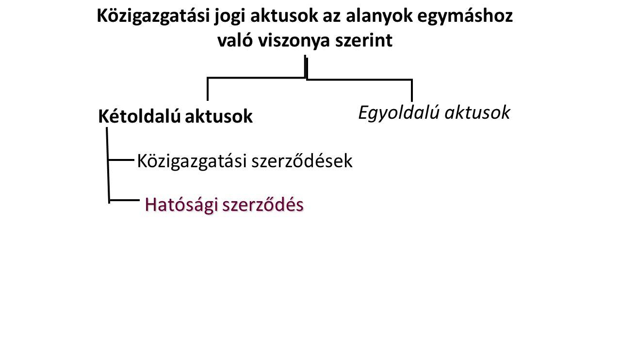 Közigazgatási jogi aktusok az alanyok egymáshoz való viszonya szerint Kétoldalú aktusok Egyoldalú aktusok Közigazgatási szerződések Hatósági szerződés