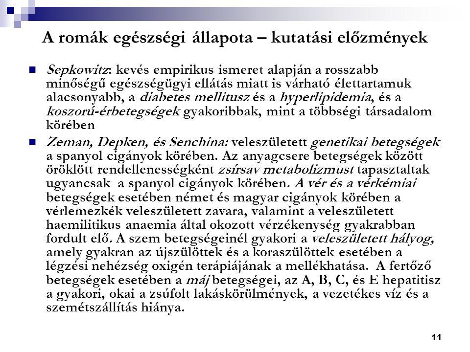 11 A romák egészségi állapota – kutatási előzmények Sepkowitz: kevés empirikus ismeret alapján a rosszabb minőségű egészségügyi ellátás miatt is várható élettartamuk alacsonyabb, a diabetes mellitusz és a hyperlipidemia, és a koszorú-érbetegségek gyakoribbak, mint a többségi társadalom körében Zeman, Depken, és Senchina: veleszületett genetikai betegségek a spanyol cigányok körében.