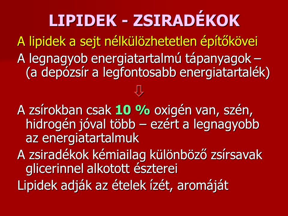 LIPIDEK - ZSIRADÉKOK A lipidek a sejt nélkülözhetetlen építőkövei A legnagyob energiatartalmú tápanyagok – (a depózsír a legfontosabb energiatartalék)  A zsírokban csak 10 % oxigén van, szén, hidrogén jóval több – ezért a legnagyobb az energiatartalmuk A zsiradékok kémiailag különböző zsírsavak glicerinnel alkotott észterei Lipidek adják az ételek ízét, aromáját