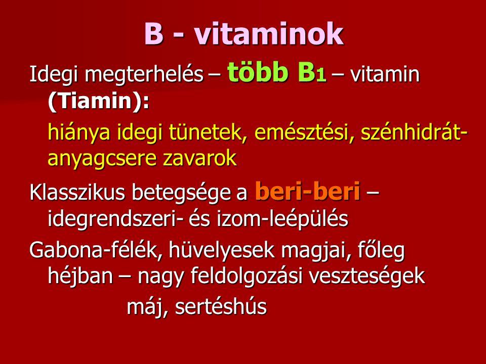 B - vitaminok Idegi megterhelés – több B 1 – vitamin (Tiamin): hiánya idegi tünetek, emésztési, szénhidrát- anyagcsere zavarok Klasszikus betegsége a beri-beri – idegrendszeri- és izom-leépülés Gabona-félék, hüvelyesek magjai, főleg héjban – nagy feldolgozási veszteségek máj, sertéshús