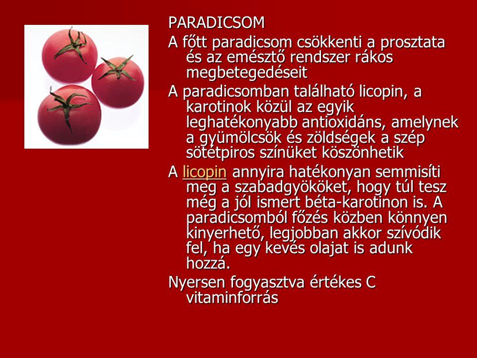 PARADICSOM A főtt paradicsom csökkenti a prosztata és az emésztő rendszer rákos megbetegedéseit A paradicsomban található licopin, a karotinok közül az egyik leghatékonyabb antioxidáns, amelynek a gyümölcsök és zöldségek a szép sötétpiros színüket köszönhetik A licopin annyira hatékonyan semmisíti meg a szabadgyököket, hogy túl tesz még a jól ismert béta-karotinon is.