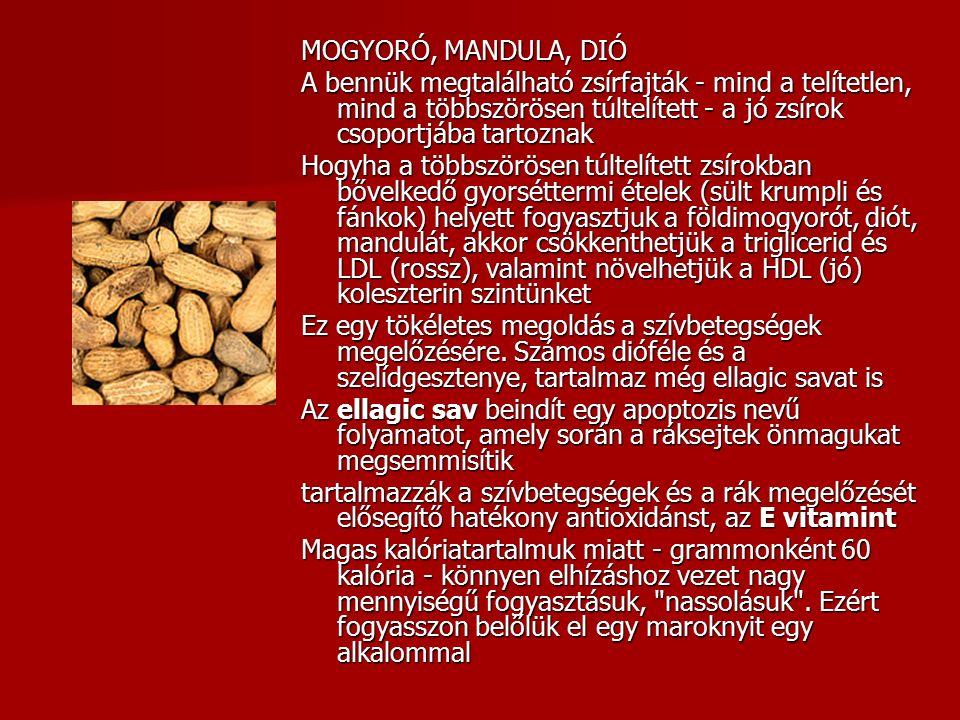 MOGYORÓ, MANDULA, DIÓ A bennük megtalálható zsírfajták - mind a telítetlen, mind a többszörösen túltelített - a jó zsírok csoportjába tartoznak Hogyha a többszörösen túltelített zsírokban bővelkedő gyorséttermi ételek (sült krumpli és fánkok) helyett fogyasztjuk a földimogyorót, diót, mandulát, akkor csökkenthetjük a triglicerid és LDL (rossz), valamint növelhetjük a HDL (jó) koleszterin szintünket Ez egy tökéletes megoldás a szívbetegségek megelőzésére.