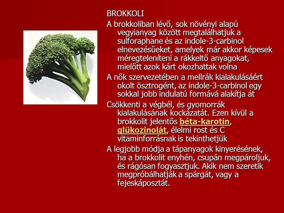 BROKKOLI A brokkoliban lévő, sok növényi alapú vegyianyag között megtalálhatjuk a sulforaphane és az indole-3-carbinol elnevezésűeket, amelyek már akkor képesek méregteleníteni a rákkeltő anyagokat, mielőtt azok kárt okozhattak volna A nők szervezetében a mellrák kialakulásáért okolt ösztrogént, az indole-3-carbinol egy sokkal jobb indulatú formává alakítja át Csökkenti a végbél, és gyomorrák kialakulásának kockázatát.