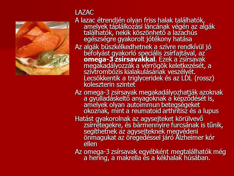 LAZAC A lazac étrendjén olyan friss halak találhatók, amelyek táplálkozási láncának végén az algák találhatók, nekik köszönhető a lazachús egészségre gyakorolt jótékony hatása Az algák büszkélkedhetnek a szívre rendkívül jó befolyást gyakorló speciális zsírfajtával, az omega-3 zsírsavakkal.