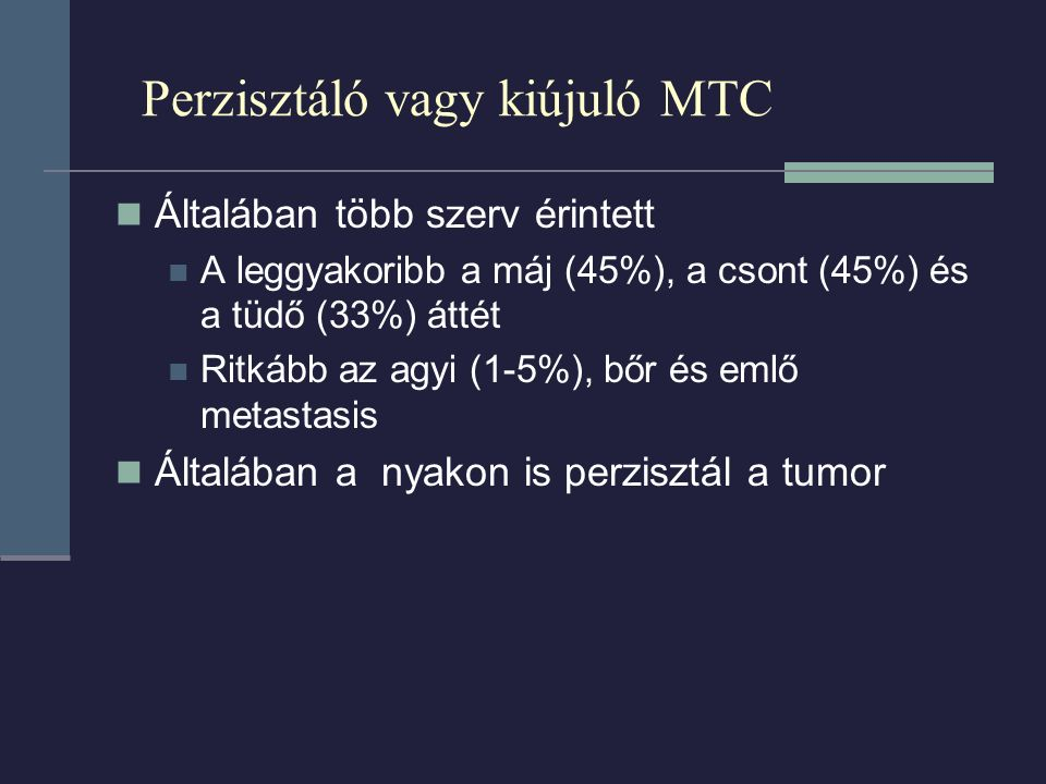 Perzisztáló vagy kiújuló MTC Általában több szerv érintett A leggyakoribb a máj (45%), a csont (45%) és a tüdő (33%) áttét Ritkább az agyi (1-5%), bőr és emlő metastasis Általában a nyakon is perzisztál a tumor
