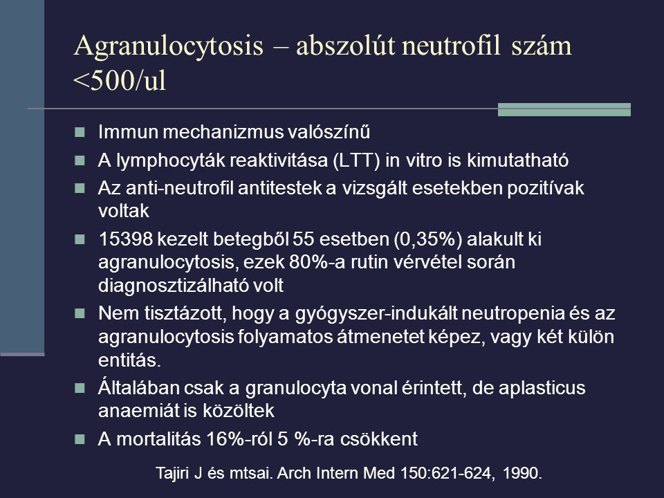 Agranulocytosis – abszolút neutrofil szám <500/ul Immun mechanizmus valószínű A lymphocyták reaktivitása (LTT) in vitro is kimutatható Az anti-neutrofil antitestek a vizsgált esetekben pozitívak voltak 15398 kezelt betegből 55 esetben (0,35%) alakult ki agranulocytosis, ezek 80%-a rutin vérvétel során diagnosztizálható volt Nem tisztázott, hogy a gyógyszer-indukált neutropenia és az agranulocytosis folyamatos átmenetet képez, vagy két külön entitás.