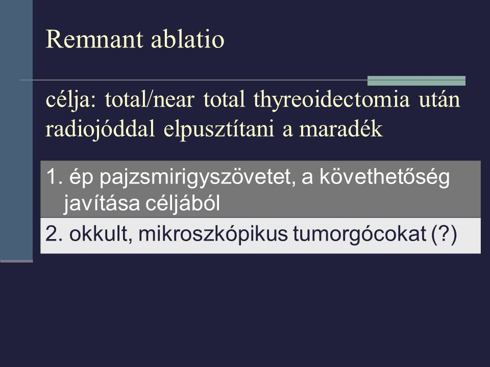 Remnant ablatio célja: total/near total thyreoidectomia után radiojóddal elpusztítani a maradék 1. ép pajzsmirigyszövetet, a követhetőség javítása cél