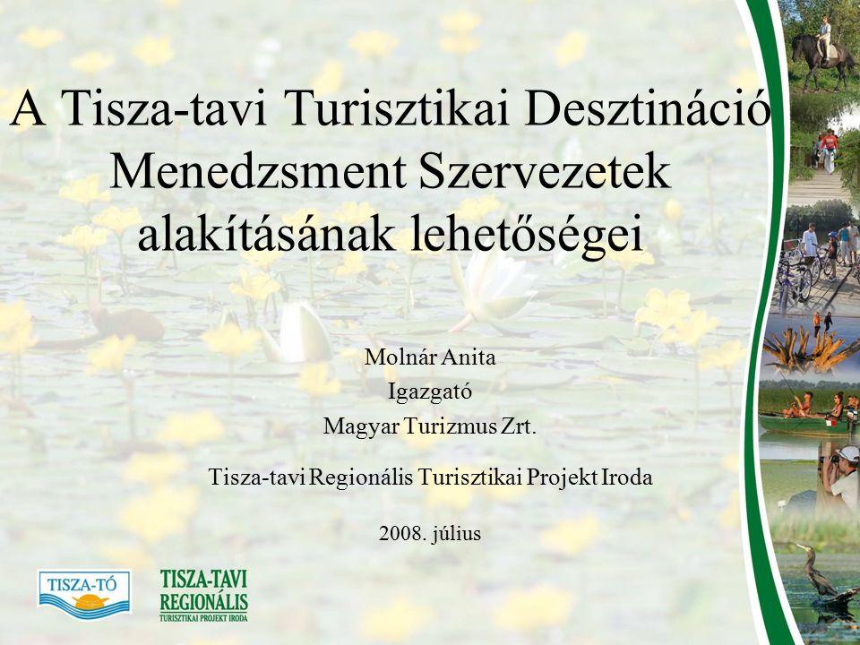 A Tisza-tavi Turisztikai Desztináció Menedzsment Szervezetek alakításának lehetőségei Molnár Anita Igazgató Magyar Turizmus Zrt.