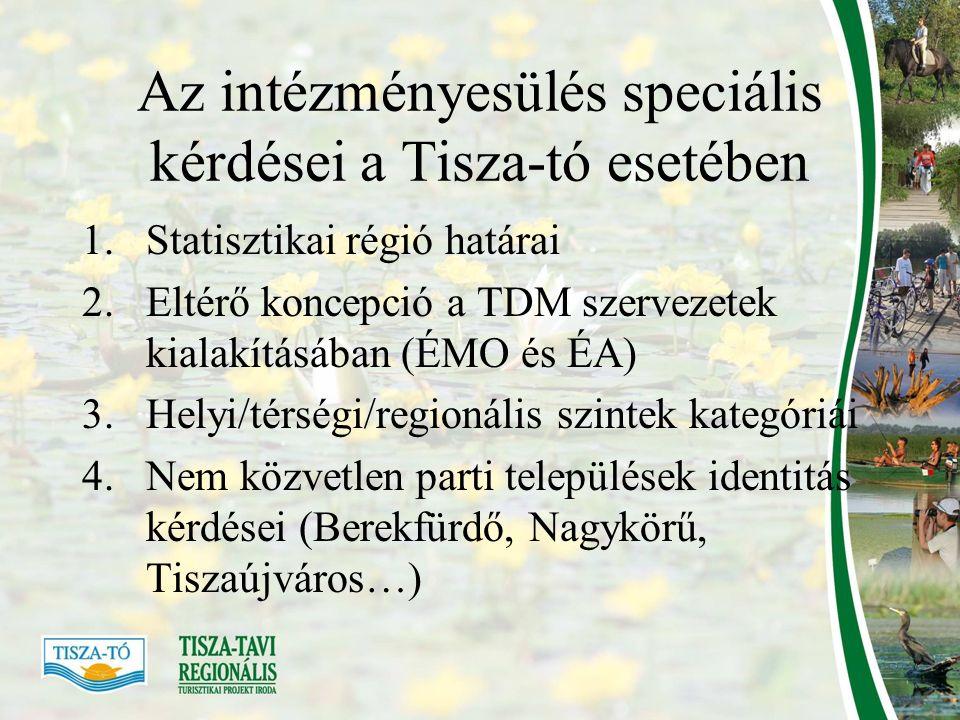 Az intézményesülés speciális kérdései a Tisza-tó esetében 1.Statisztikai régió határai 2.Eltérő koncepció a TDM szervezetek kialakításában (ÉMO és ÉA) 3.Helyi/térségi/regionális szintek kategóriái 4.Nem közvetlen parti települések identitás kérdései (Berekfürdő, Nagykörű, Tiszaújváros…)