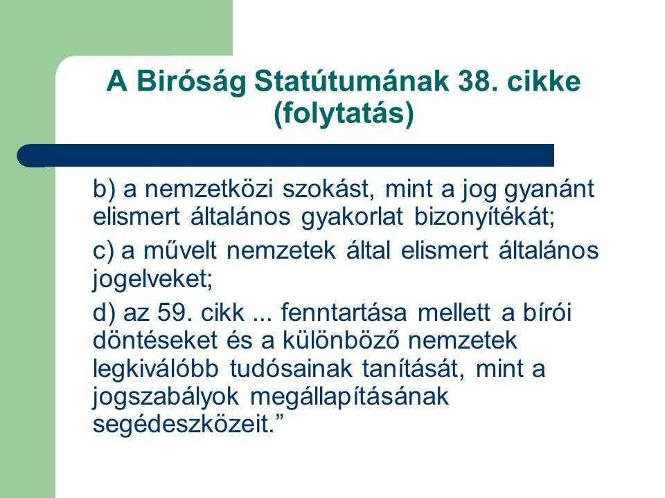 A Biróság Statútumának 38. cikke (folytatás) b) a nemzetközi szokást, mint a jog gyanánt elismert általános gyakorlat bizonyítékát; c) a művelt nemzet
