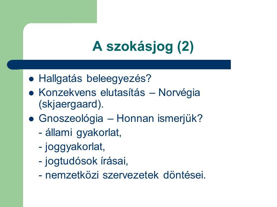 A szokásjog (2) Hallgatás beleegyezés? Konzekvens elutasítás – Norvégia (skjaergaard). Gnoszeológia – Honnan ismerjük? - állami gyakorlat, - joggyakor
