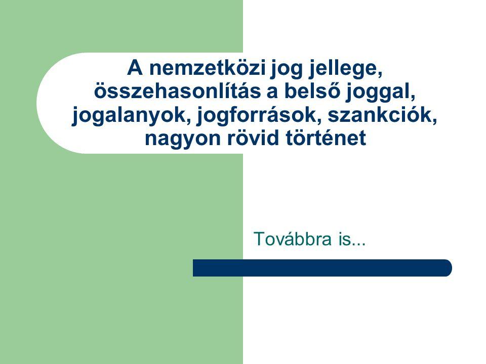 A nemzetközi jog jellege, összehasonlítás a belső joggal, jogalanyok, jogforrások, szankciók, nagyon rövid történet Továbbra is...