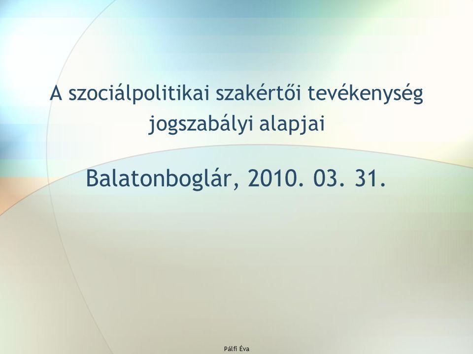 Pálfi Éva A szociálpolitikai szakértői tevékenység jogszabályi alapjai Balatonboglár, 2010. 03. 31.
