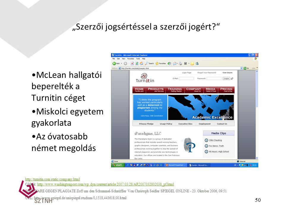 """50 """"Szerzői jogsértéssel a szerzői jogért McLean hallgatói beperelték a Turnitin céget Miskolci egyetem gyakorlata Az óvatosabb német megoldás http://turnitin.com/static/company.html Cikkek: http://www.washingtonpost.com/wp dyn/content/article/2007/03/28/AR2007032802038_pf.htmlhttp://www.washingtonpost.com/wp dyn/content/article/2007/03/28/AR2007032802038_pf.html SOFTWARE GEGEN PLAGIATE Zoff um den Schummel-Schnüffler Von Christoph Seidler SPIEGEL ONLINE - 23."""