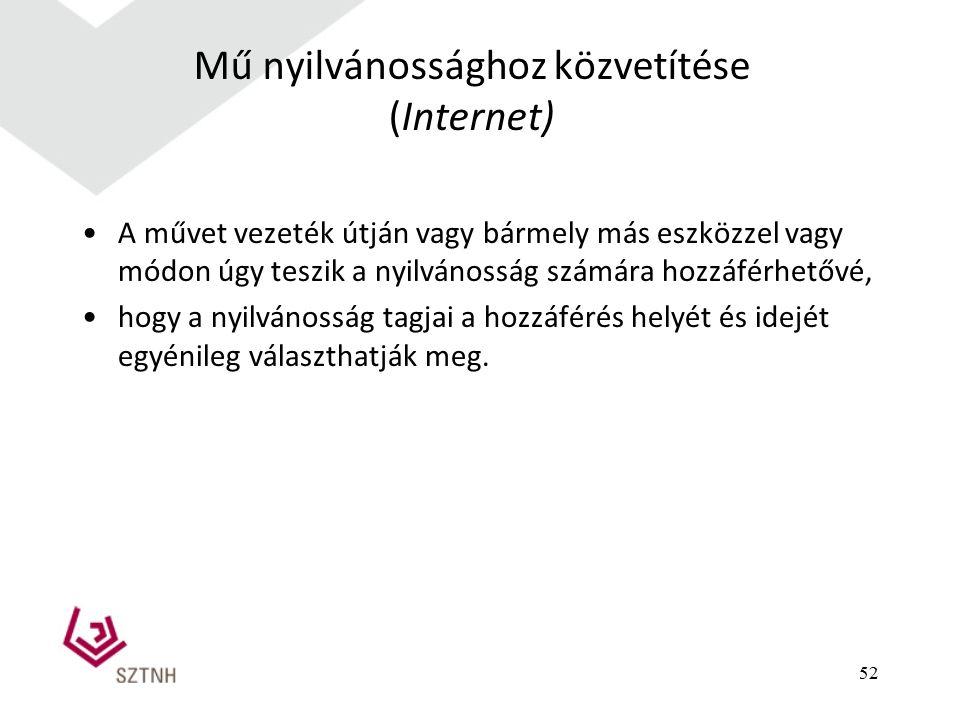 52 Mű nyilvánossághoz közvetítése (Internet) A művet vezeték útján vagy bármely más eszközzel vagy módon úgy teszik a nyilvánosság számára hozzáférhet
