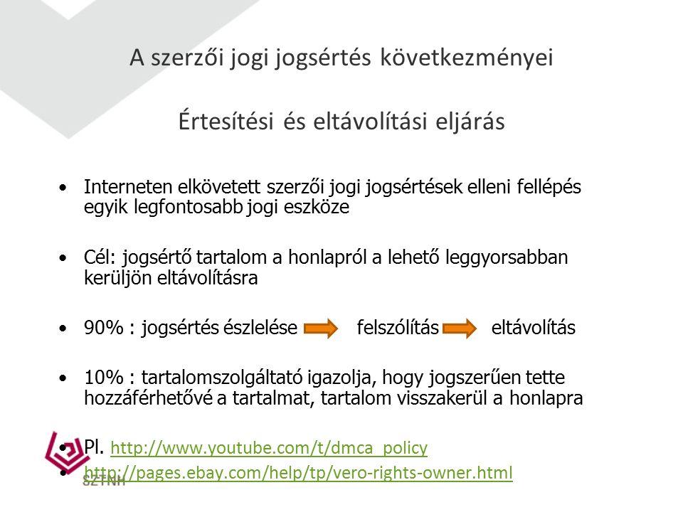 A szerzői jogi jogsértés következményei Értesítési és eltávolítási eljárás Interneten elkövetett szerzői jogi jogsértések elleni fellépés egyik legfontosabb jogi eszköze Cél: jogsértő tartalom a honlapról a lehető leggyorsabban kerüljön eltávolításra 90% : jogsértés észlelése felszólítás eltávolítás 10% : tartalomszolgáltató igazolja, hogy jogszerűen tette hozzáférhetővé a tartalmat, tartalom visszakerül a honlapra Pl.