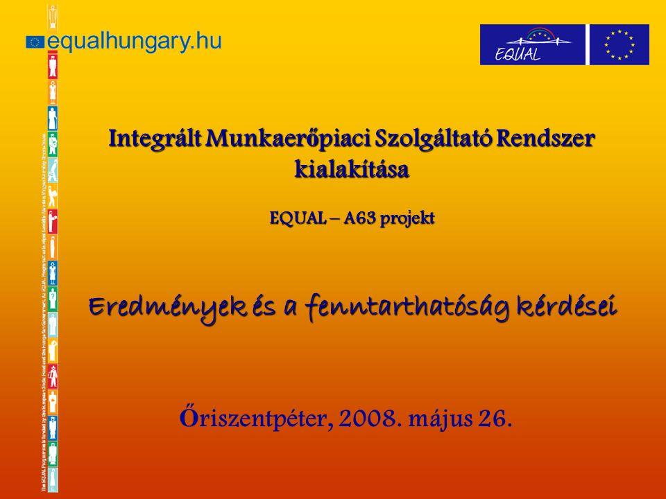 Integrált Munkaer ő piaci Szolgáltató Rendszer kialakítása EQUAL – A63 projekt Eredmények és a fenntarthatóság kérdései Ő riszentpéter, 2008.