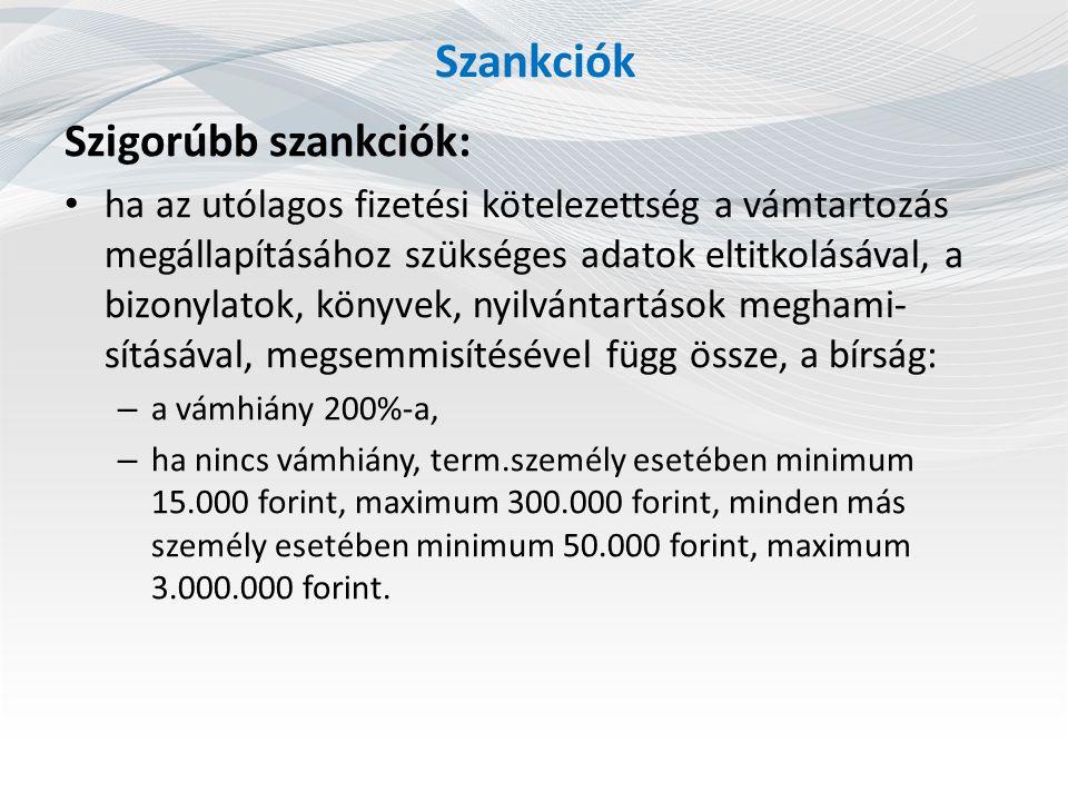 Szankciók Szigorúbb szankciók: ha az utólagos fizetési kötelezettség a vámtartozás megállapításához szükséges adatok eltitkolásával, a bizonylatok, könyvek, nyilvántartások meghami- sításával, megsemmisítésével függ össze, a bírság: – a vámhiány 200%-a, – ha nincs vámhiány, term.személy esetében minimum 15.000 forint, maximum 300.000 forint, minden más személy esetében minimum 50.000 forint, maximum 3.000.000 forint.