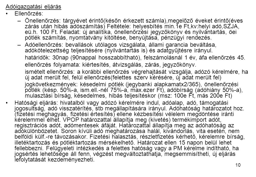 10 Adóigazgatási eljárás Ellenőrzés: –Önellenőrzés: tárgyévet érintő(későn érkezett számla),megelőző éveket érintő(éves zárás után hibás adószámítás) Feltétele: helyesbítés min.1e Ft,kv:helyi adó,SZJA, eü.h.
