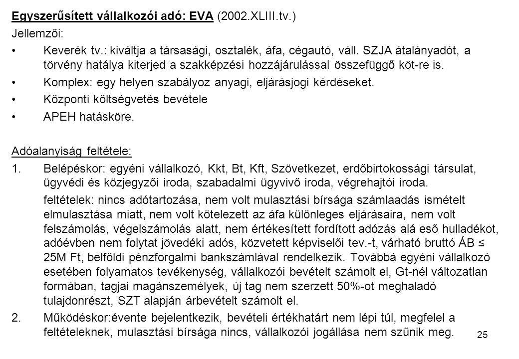 25 Egyszerűsített vállalkozói adó: EVA (2002.XLIII.tv.) Jellemzői: Keverék tv.: kiváltja a társasági, osztalék, áfa, cégautó, váll.
