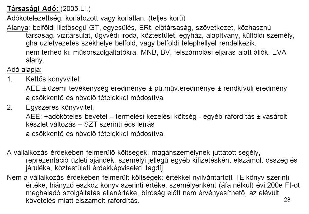 28 Társasági Adó: (2005.LI.) Adókötelezettség: korlátozott vagy korlátlan. (teljes körű) Alanya: belföldi illetőségű GT, egyesülés, ERt, előtársaság,