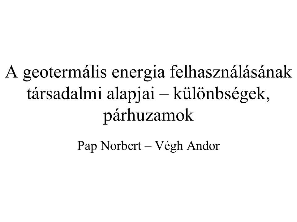 A geotermális energia felhasználásának társadalmi alapjai – különbségek, párhuzamok Pap Norbert – Végh Andor