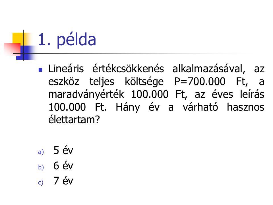 1. példa Lineáris értékcsökkenés alkalmazásával, az eszköz teljes költsége P=700.000 Ft, a maradványérték 100.000 Ft, az éves leírás 100.000 Ft. Hány