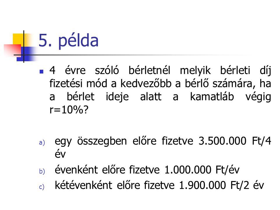 5. példa 4 évre szóló bérletnél melyik bérleti díj fizetési mód a kedvezőbb a bérlő számára, ha a bérlet ideje alatt a kamatláb végig r=10%? a) egy ös
