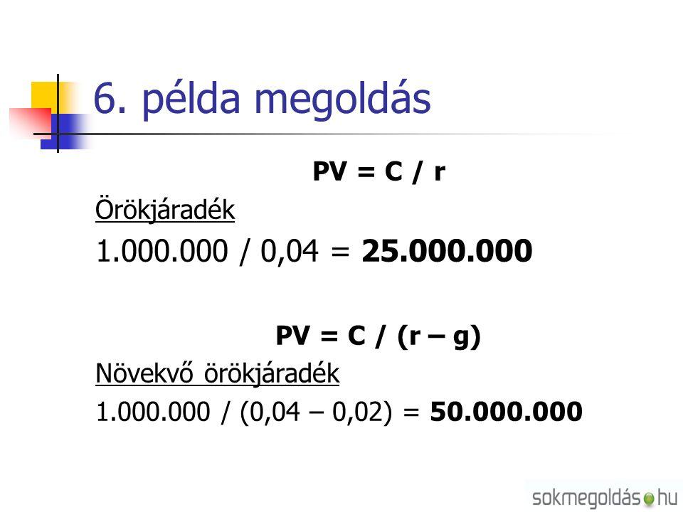 6. példa megoldás PV = C / r Örökjáradék 1.000.000 / 0,04 = 25.000.000 PV = C / (r – g) Növekvő örökjáradék 1.000.000 / (0,04 – 0,02) = 50.000.000