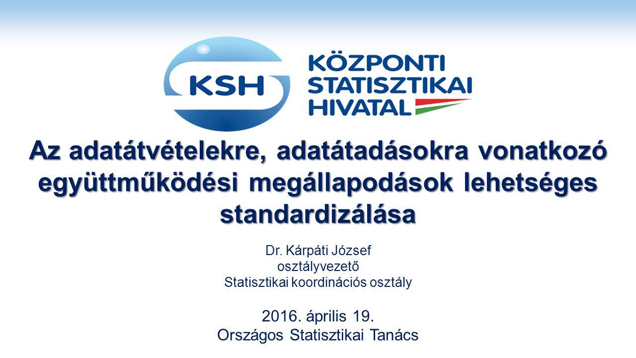 Az adatátvételekre, adatátadásokra vonatkozó együttműködési megállapodások lehetséges standardizálása Dr. Kárpáti József osztályvezető Statisztikai ko